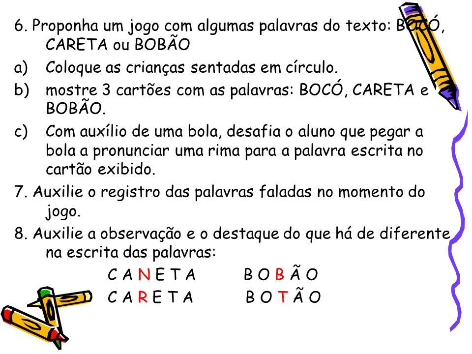 6. Proponha um jogo com algumas palavras do texto: BOCÓ, CARETA ou BOBÃO a)Coloque as crianças sentadas em círculo. b)mostre 3 cartões com as palavras