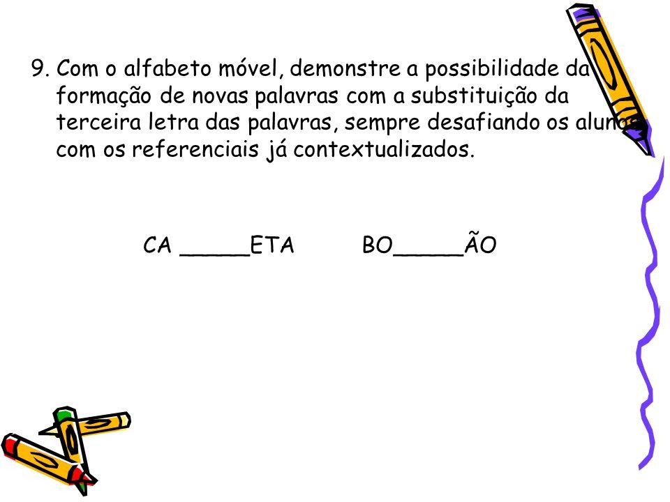 9. Com o alfabeto móvel, demonstre a possibilidade da formação de novas palavras com a substituição da terceira letra das palavras, sempre desafiando