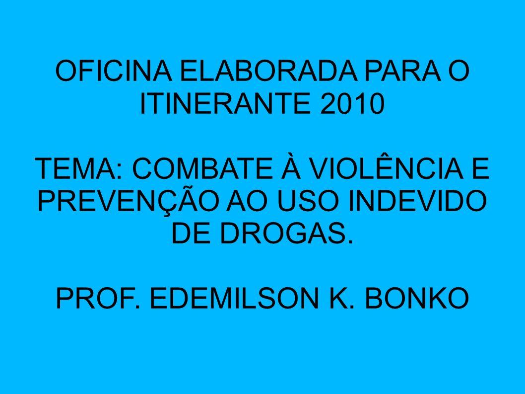 OFICINA ELABORADA PARA O ITINERANTE 2010 TEMA: COMBATE À VIOLÊNCIA E PREVENÇÃO AO USO INDEVIDO DE DROGAS. PROF. EDEMILSON K. BONKO