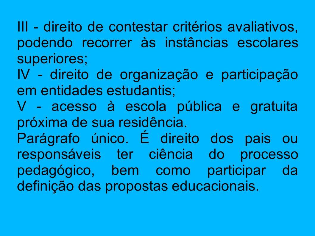 III - direito de contestar critérios avaliativos, podendo recorrer às instâncias escolares superiores; IV - direito de organização e participação em e