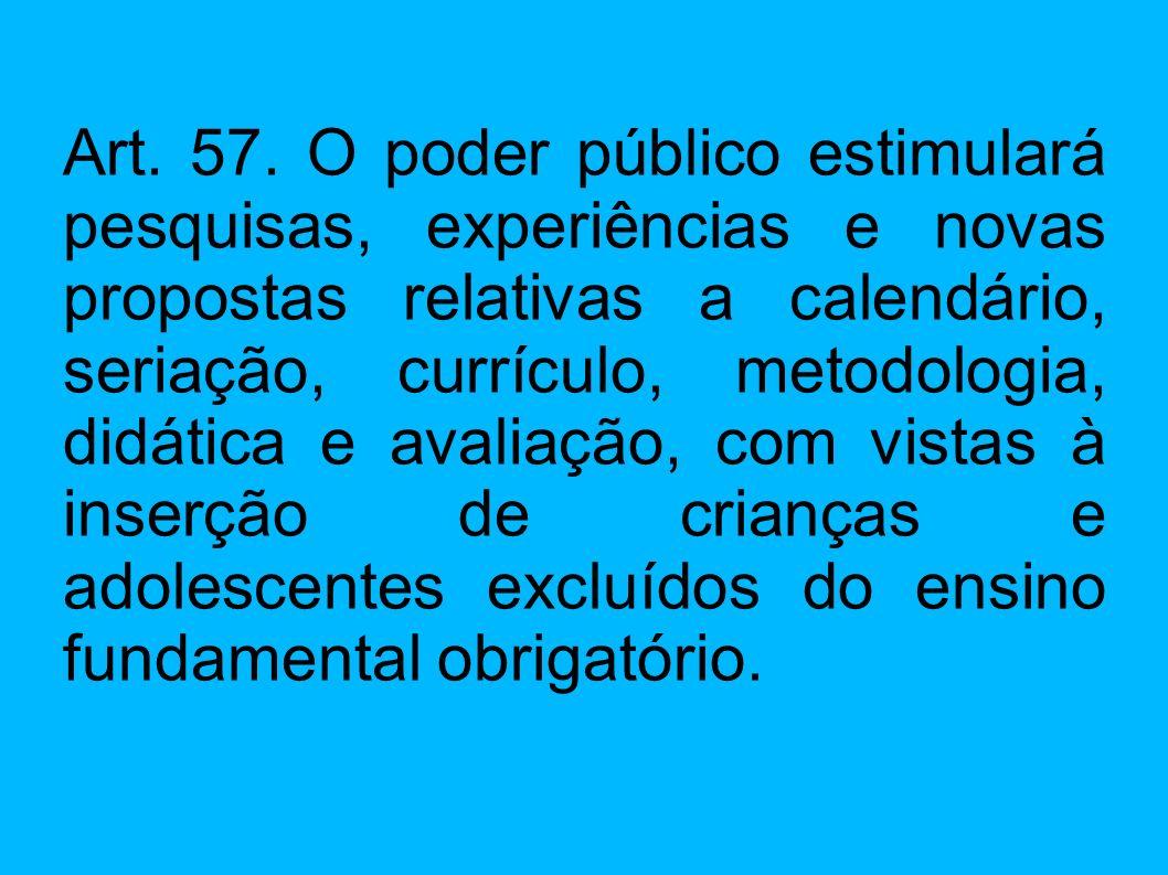 Art. 57. O poder público estimulará pesquisas, experiências e novas propostas relativas a calendário, seriação, currículo, metodologia, didática e ava
