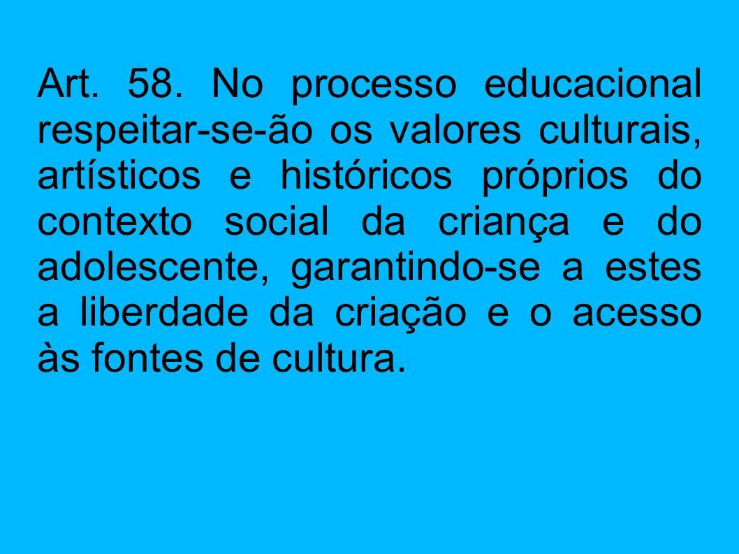 Art. 58. No processo educacional respeitar-se-ão os valores culturais, artísticos e históricos próprios do contexto social da criança e do adolescente