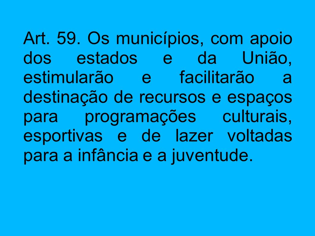 Art. 59. Os municípios, com apoio dos estados e da União, estimularão e facilitarão a destinação de recursos e espaços para programações culturais, es