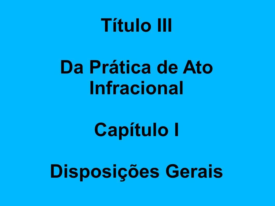 Título III Da Prática de Ato Infracional Capítulo I Disposições Gerais