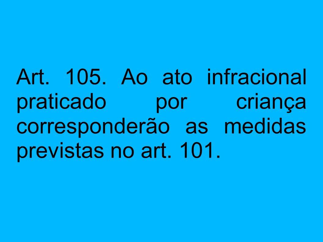 Art. 105. Ao ato infracional praticado por criança corresponderão as medidas previstas no art. 101.