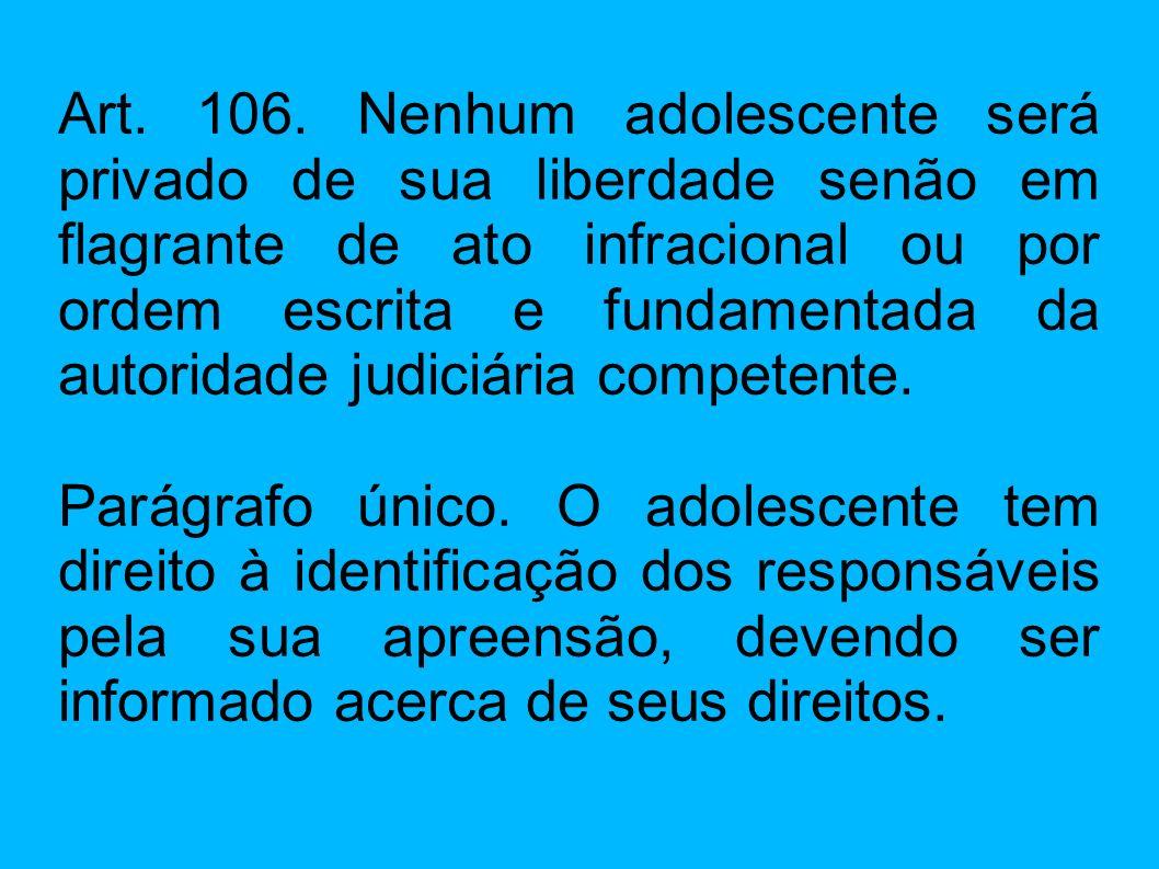 Art. 106. Nenhum adolescente será privado de sua liberdade senão em flagrante de ato infracional ou por ordem escrita e fundamentada da autoridade jud