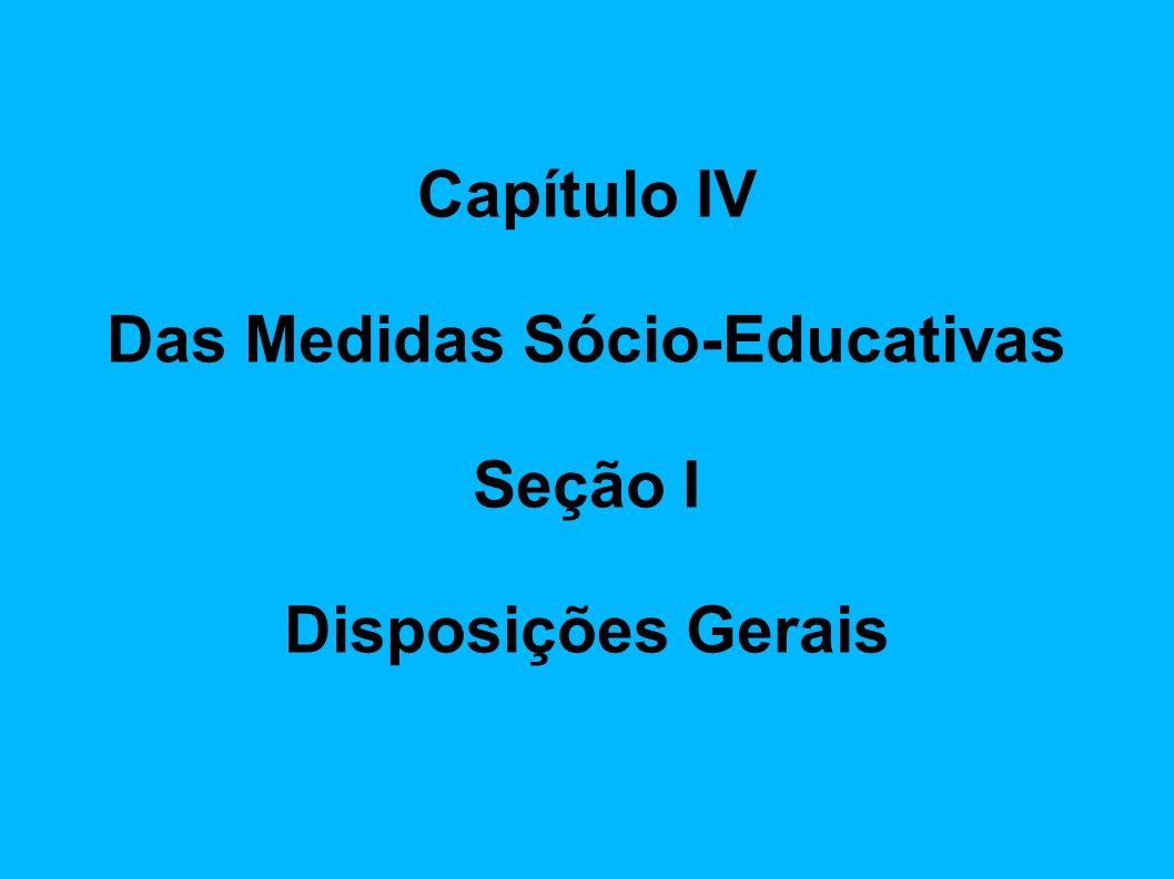 Capítulo IV Das Medidas Sócio-Educativas Seção I Disposições Gerais