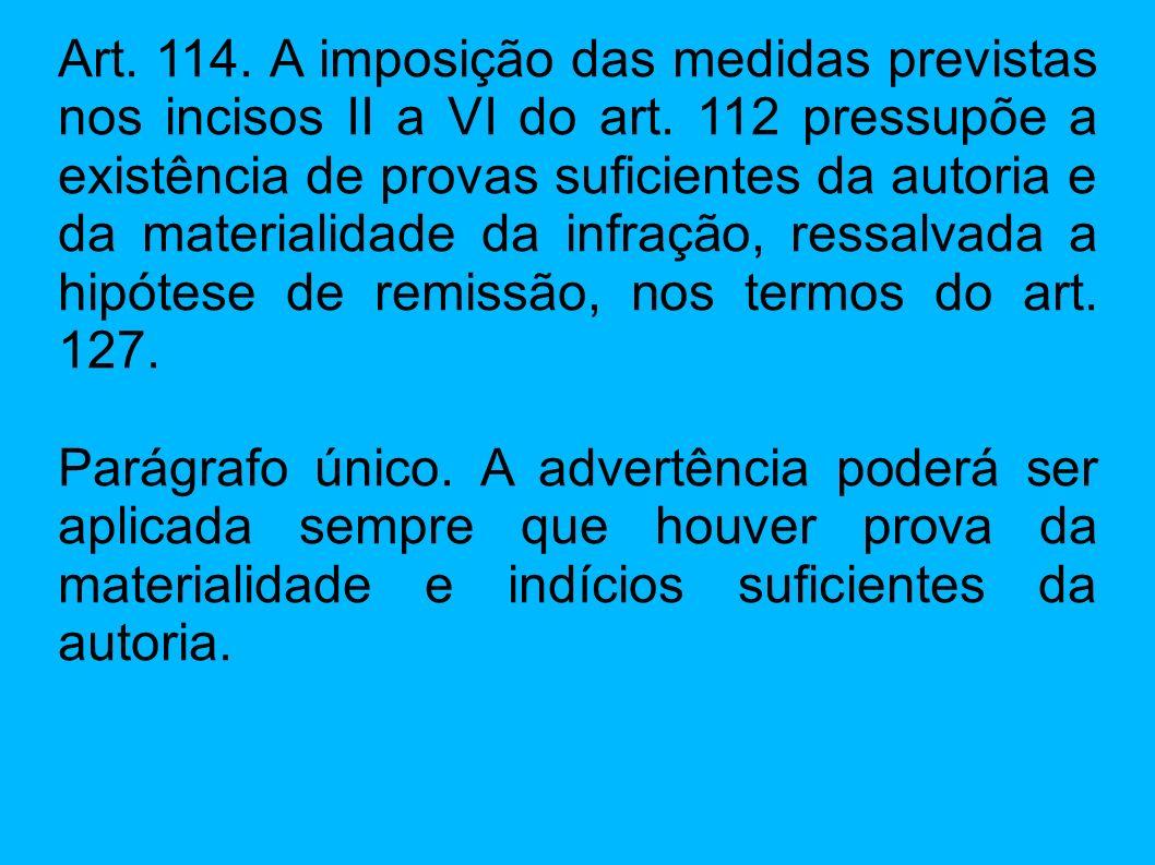 Art. 114. A imposição das medidas previstas nos incisos II a VI do art. 112 pressupõe a existência de provas suficientes da autoria e da materialidade