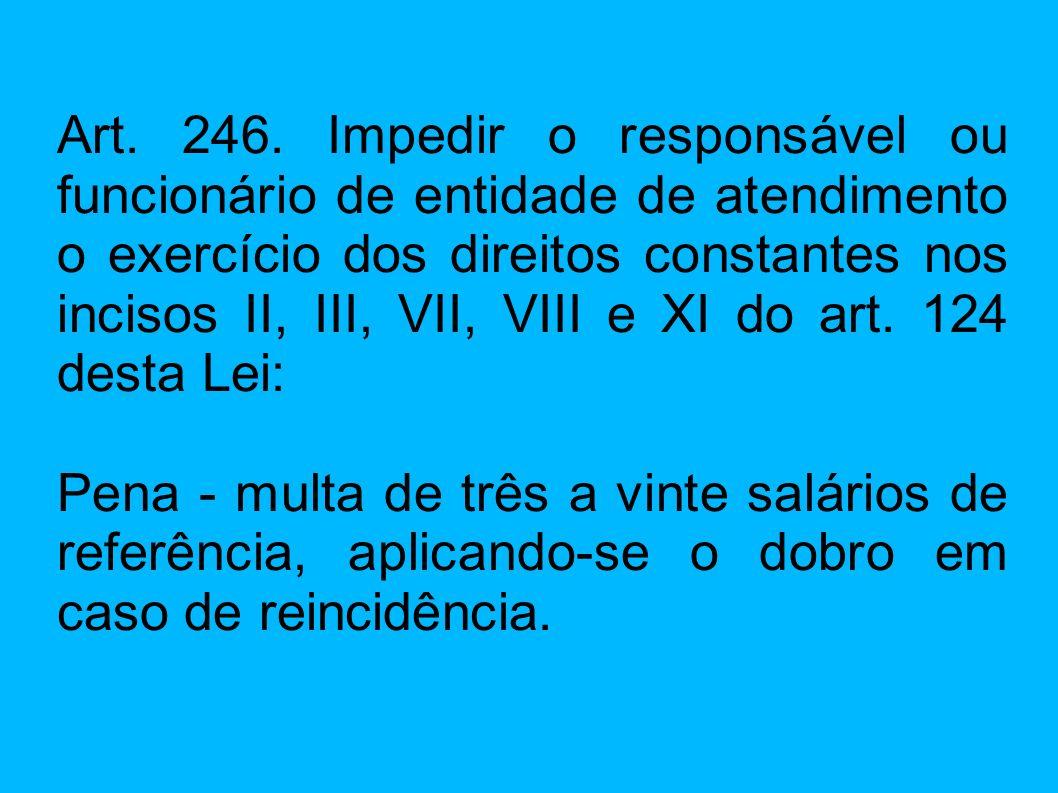 Art. 246. Impedir o responsável ou funcionário de entidade de atendimento o exercício dos direitos constantes nos incisos II, III, VII, VIII e XI do a