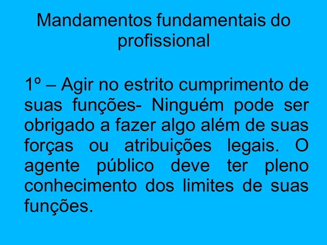 Mandamentos fundamentais do profissional 1º – Agir no estrito cumprimento de suas funções- Ninguém pode ser obrigado a fazer algo além de suas forças