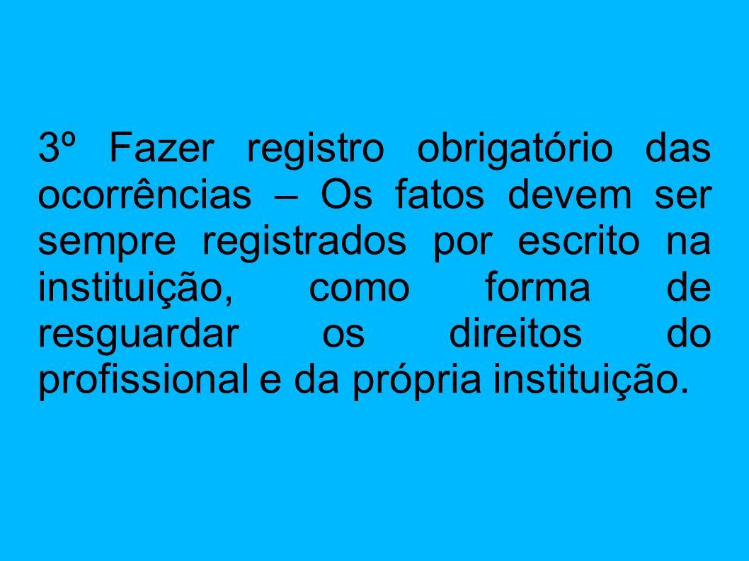 3º Fazer registro obrigatório das ocorrências – Os fatos devem ser sempre registrados por escrito na instituição, como forma de resguardar os direitos
