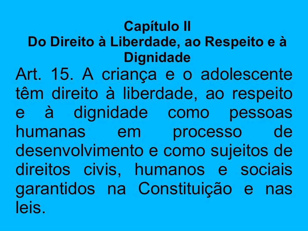 Art. 15. A criança e o adolescente têm direito à liberdade, ao respeito e à dignidade como pessoas humanas em processo de desenvolvimento e como sujei