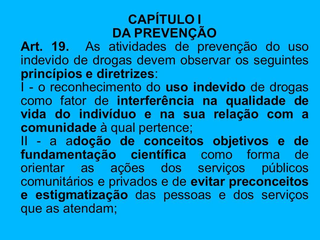 CAPÍTULO I DA PREVENÇÃO Art. 19. As atividades de prevenção do uso indevido de drogas devem observar os seguintes princípios e diretrizes: I - o recon