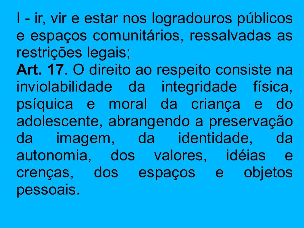 I - ir, vir e estar nos logradouros públicos e espaços comunitários, ressalvadas as restrições legais; Art. 17. O direito ao respeito consiste na invi