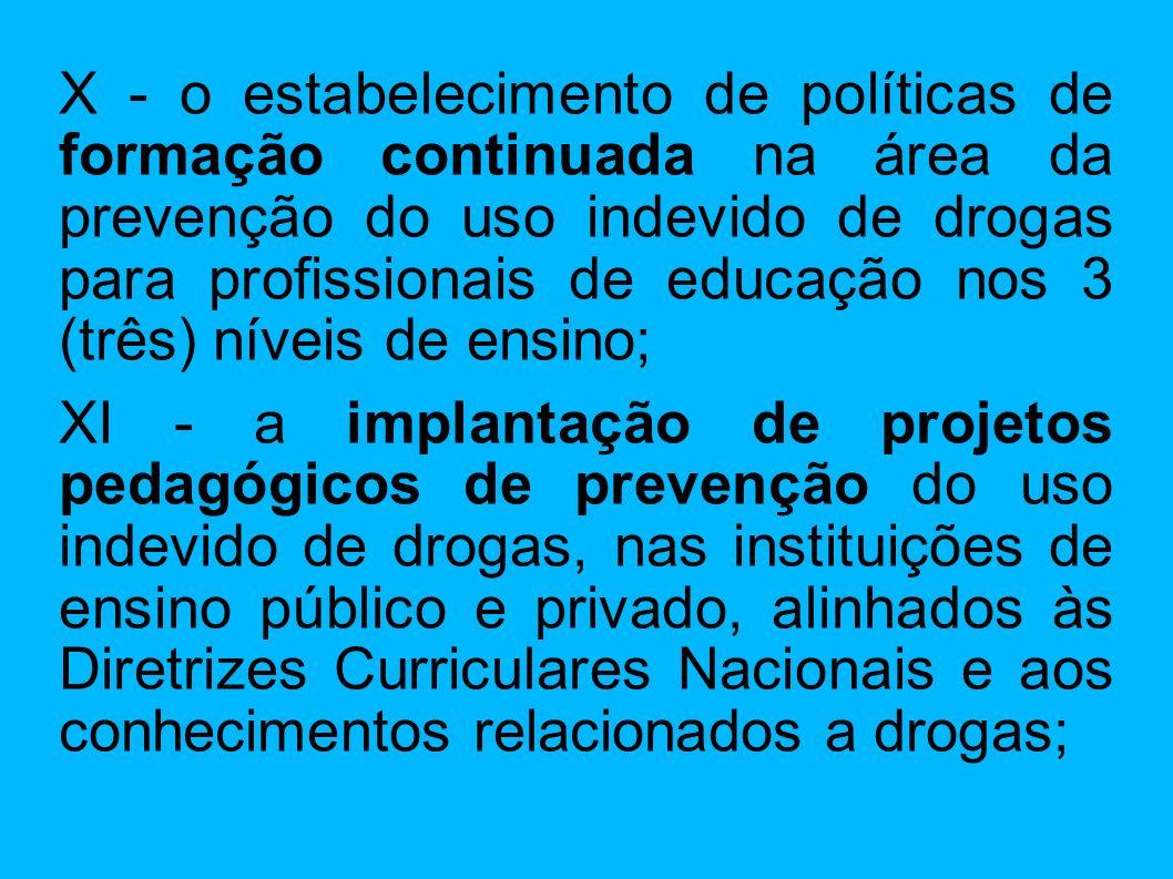 X - o estabelecimento de políticas de formação continuada na área da prevenção do uso indevido de drogas para profissionais de educação nos 3 (três) n