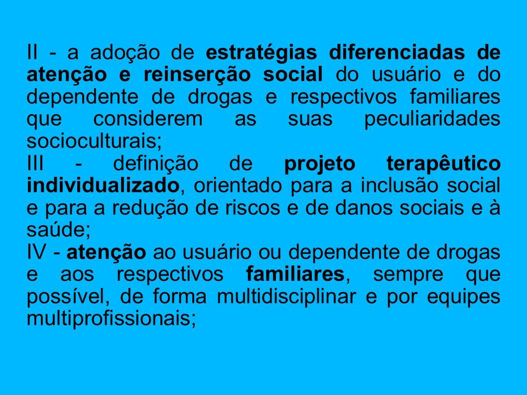 II - a adoção de estratégias diferenciadas de atenção e reinserção social do usuário e do dependente de drogas e respectivos familiares que considerem