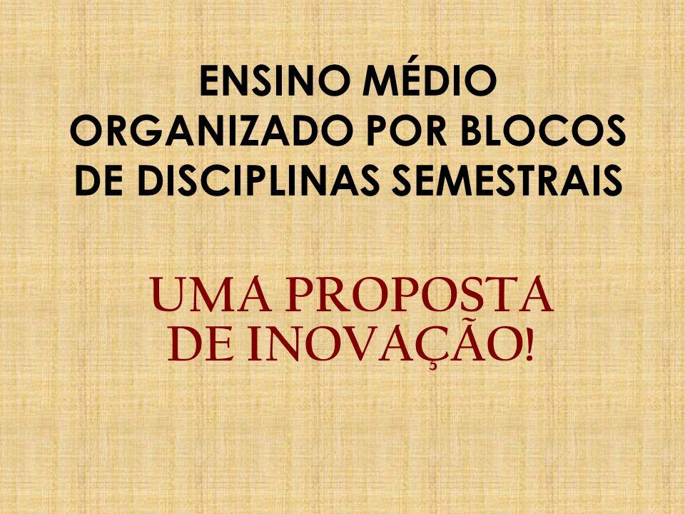 ENSINO MÉDIO ORGANIZADO POR BLOCOS DE DISCIPLINAS SEMESTRAIS UMA PROPOSTA DE INOVAÇÃO!