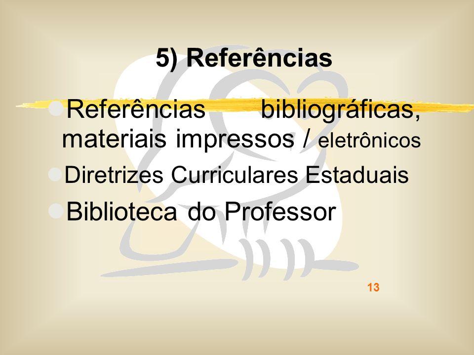 13 5) Referências Referências bibliográficas, materiais impressos / eletrônicos Diretrizes Curriculares Estaduais Biblioteca do Professor