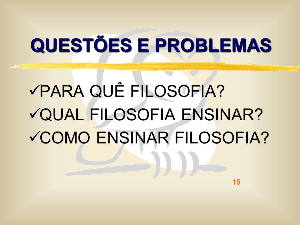 15 QUESTÕES E PROBLEMAS PARA QUÊ FILOSOFIA? QUAL FILOSOFIA ENSINAR? COMO ENSINAR FILOSOFIA?