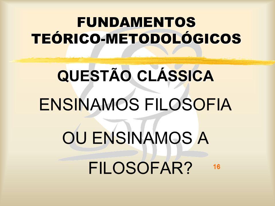 16 FUNDAMENTOS TEÓRICO-METODOLÓGICOS QUESTÃO CLÁSSICA ENSINAMOS FILOSOFIA OU ENSINAMOS A FILOSOFAR?