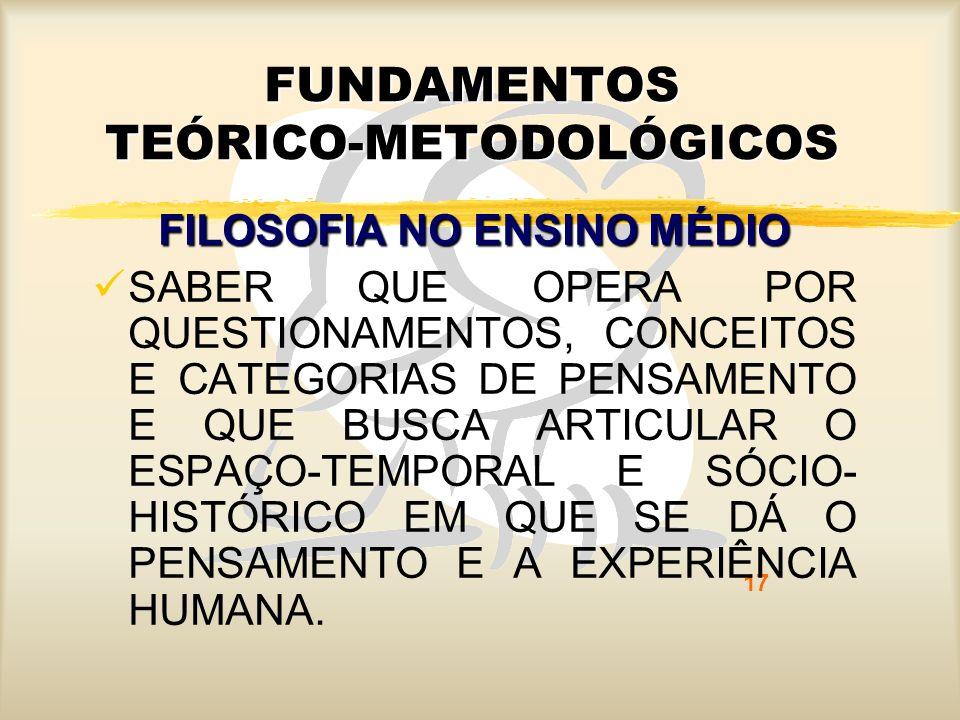 17 FUNDAMENTOS TEÓRICO-METODOLÓGICOS FILOSOFIA NO ENSINO MÉDIO SABER QUE OPERA POR QUESTIONAMENTOS, CONCEITOS E CATEGORIAS DE PENSAMENTO E QUE BUSCA A