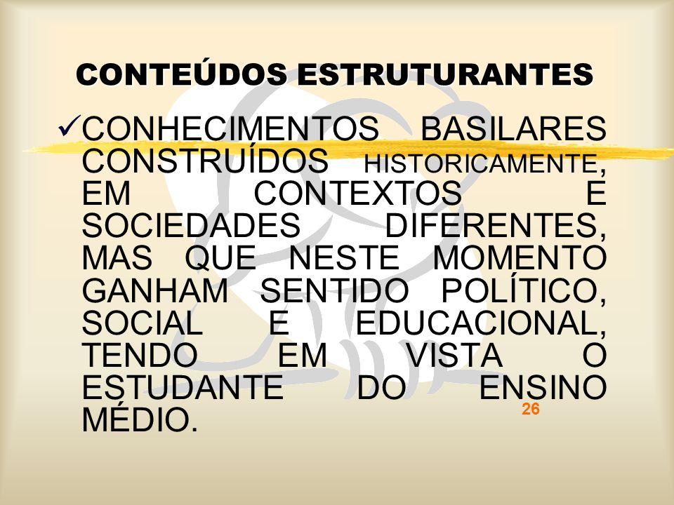 26 CONTEÚDOS ESTRUTURANTES CONHECIMENTOS BASILARES CONSTRUÍDOS HISTORICAMENTE, EM CONTEXTOS E SOCIEDADES DIFERENTES, MAS QUE NESTE MOMENTO GANHAM SENT