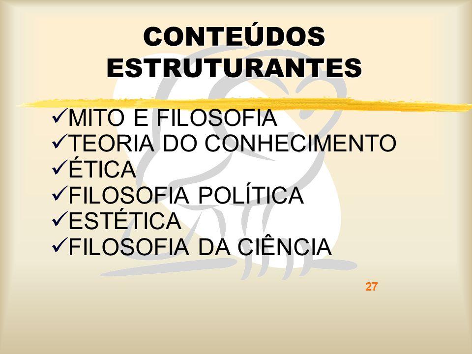 27 CONTEÚDOS ESTRUTURANTES MITO E FILOSOFIA TEORIA DO CONHECIMENTO ÉTICA FILOSOFIA POLÍTICA ESTÉTICA FILOSOFIA DA CIÊNCIA