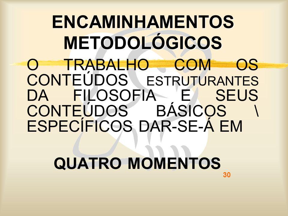 30 ENCAMINHAMENTOS METODOLÓGICOS O TRABALHO COM OS CONTEÚDOS ESTRUTURANTES DA FILOSOFIA E SEUS CONTEÚDOS BÁSICOS \ ESPECÍFICOS DAR-SE-Á EM QUATRO MOME