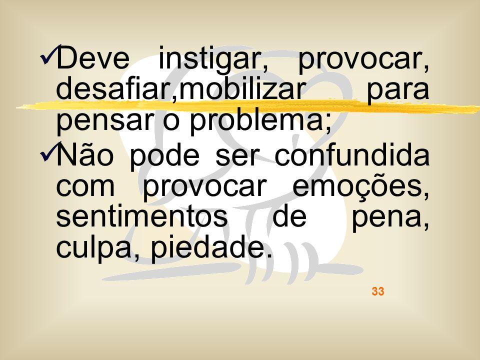 33 Deve instigar, provocar, desafiar,mobilizar para pensar o problema; Não pode ser confundida com provocar emoções, sentimentos de pena, culpa, pieda