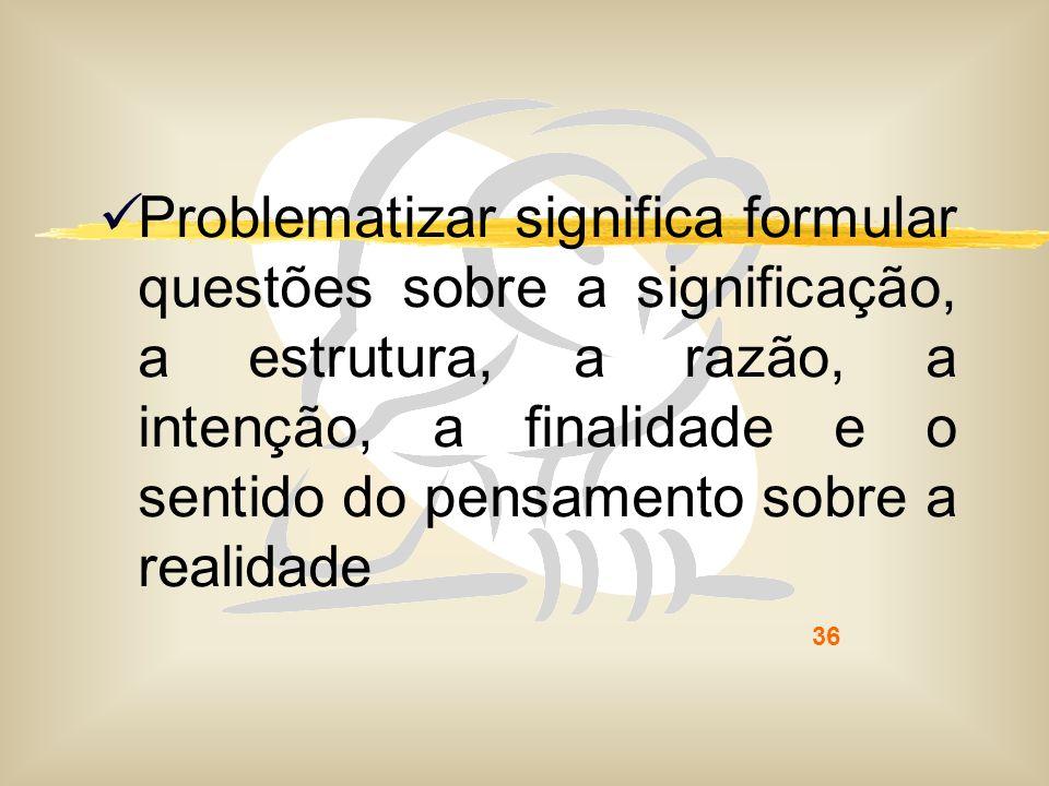 36 Problematizar significa formular questões sobre a significação, a estrutura, a razão, a intenção, a finalidade e o sentido do pensamento sobre a re