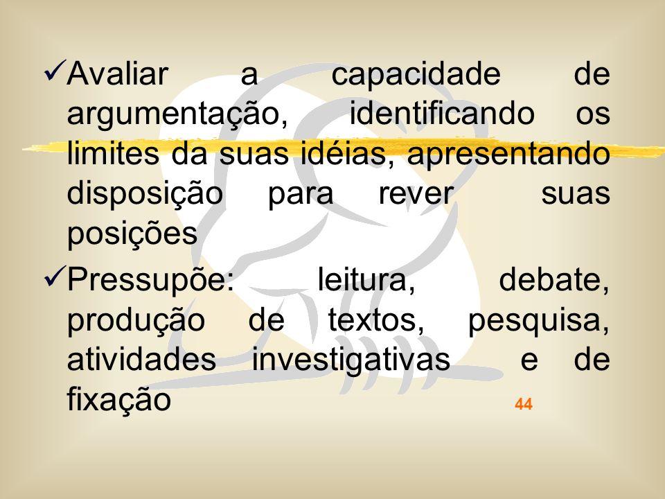 44 Avaliar a capacidade de argumentação, identificando os limites da suas idéias, apresentando disposição para rever suas posições Pressupõe: leitura,
