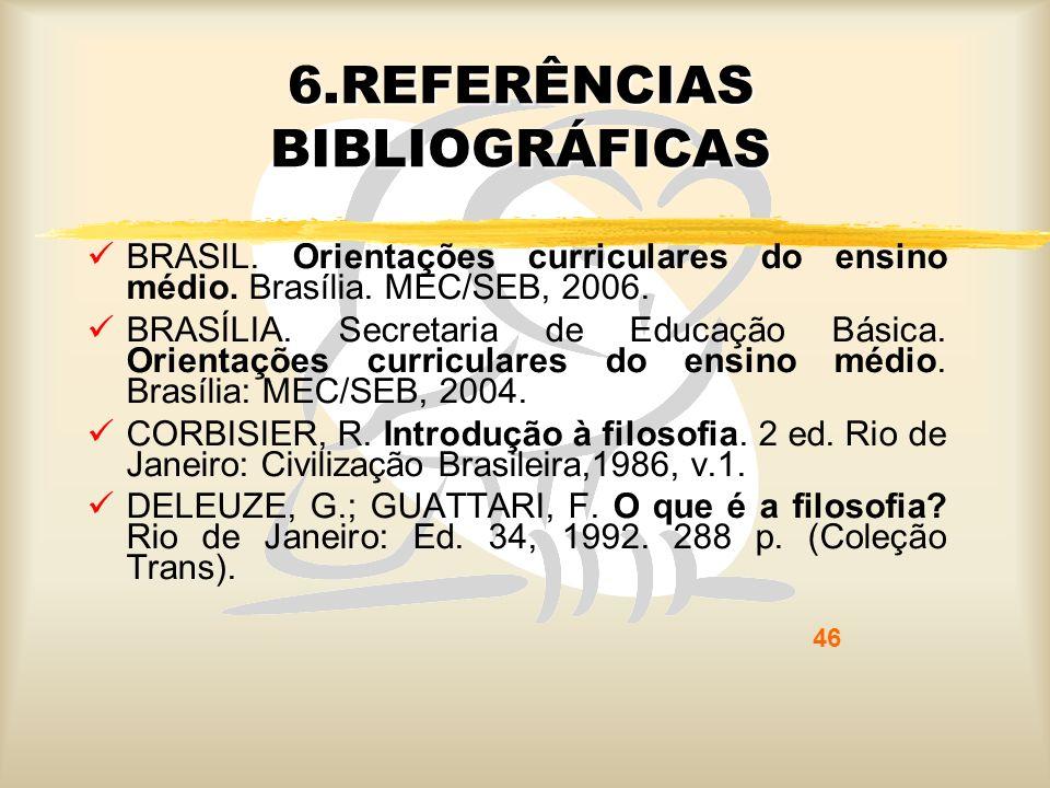 46 6.REFERÊNCIAS BIBLIOGRÁFICAS BRASIL. Orientações curriculares do ensino médio. Brasília. MEC/SEB, 2006. BRASÍLIA. Secretaria de Educação Básica. Or