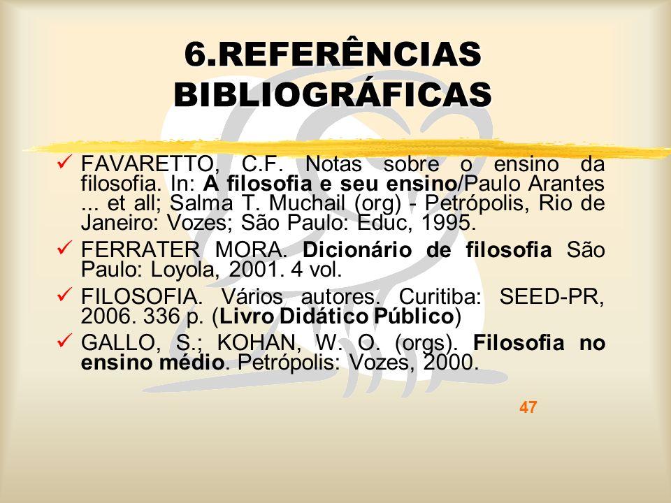 47 6.REFERÊNCIAS BIBLIOGRÁFICAS FAVARETTO, C.F. Notas sobre o ensino da filosofia. In: A filosofia e seu ensino/Paulo Arantes... et all; Salma T. Much