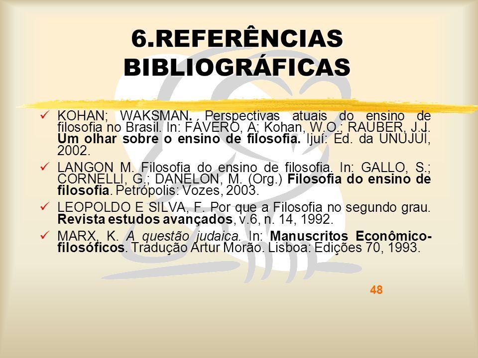 48 6.REFERÊNCIAS BIBLIOGRÁFICAS KOHAN; WAKSMAN. Perspectivas atuais do ensino de filosofia no Brasil. In: FÁVERO, A; Kohan, W.O.; RAUBER, J.J. Um olha