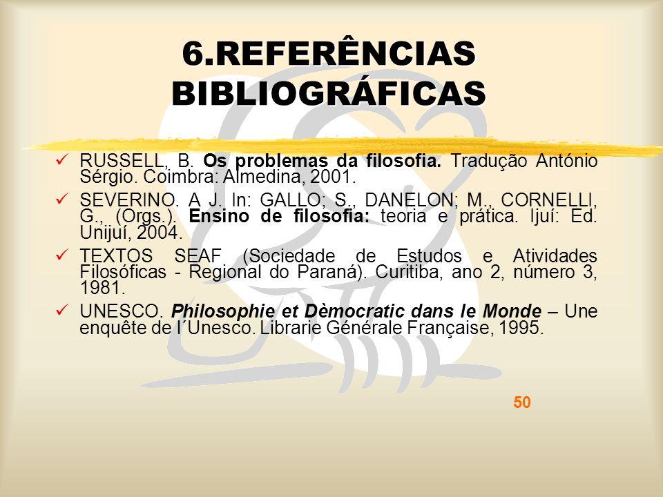 50 6.REFERÊNCIAS BIBLIOGRÁFICAS RUSSELL, B. Os problemas da filosofia. Tradução António Sérgio. Coimbra: Almedina, 2001. SEVERINO. A J. In: GALLO; S.,