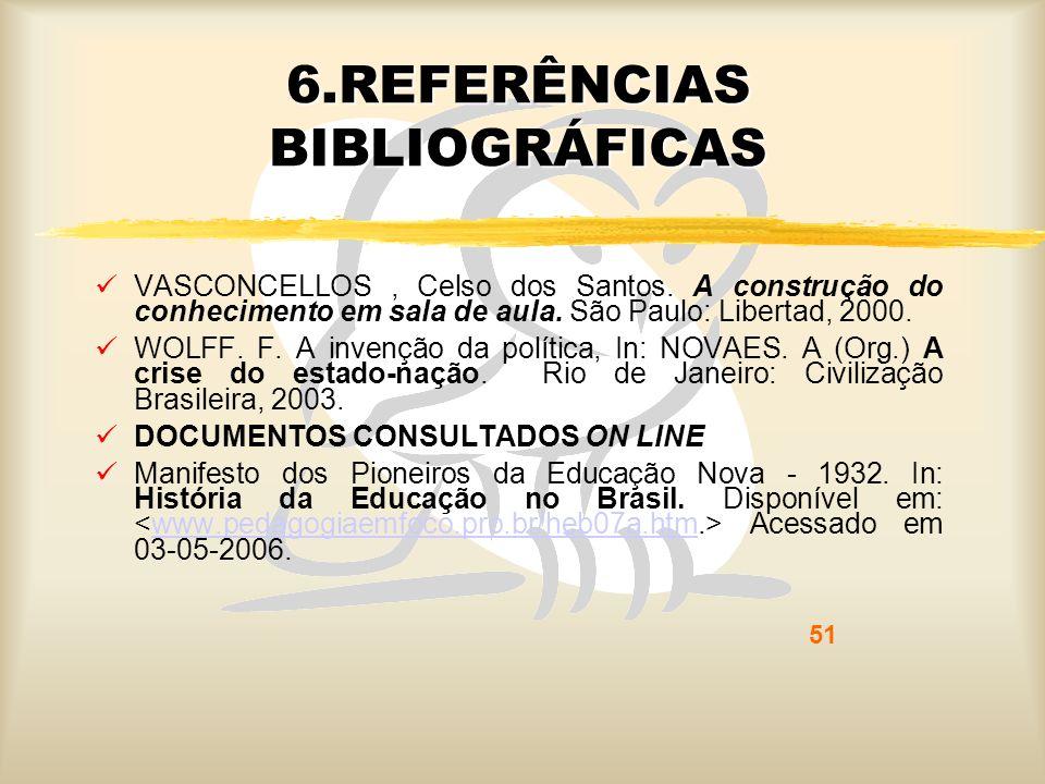 51 6.REFERÊNCIAS BIBLIOGRÁFICAS VASCONCELLOS, Celso dos Santos. A construção do conhecimento em sala de aula. São Paulo: Libertad, 2000. WOLFF. F. A i