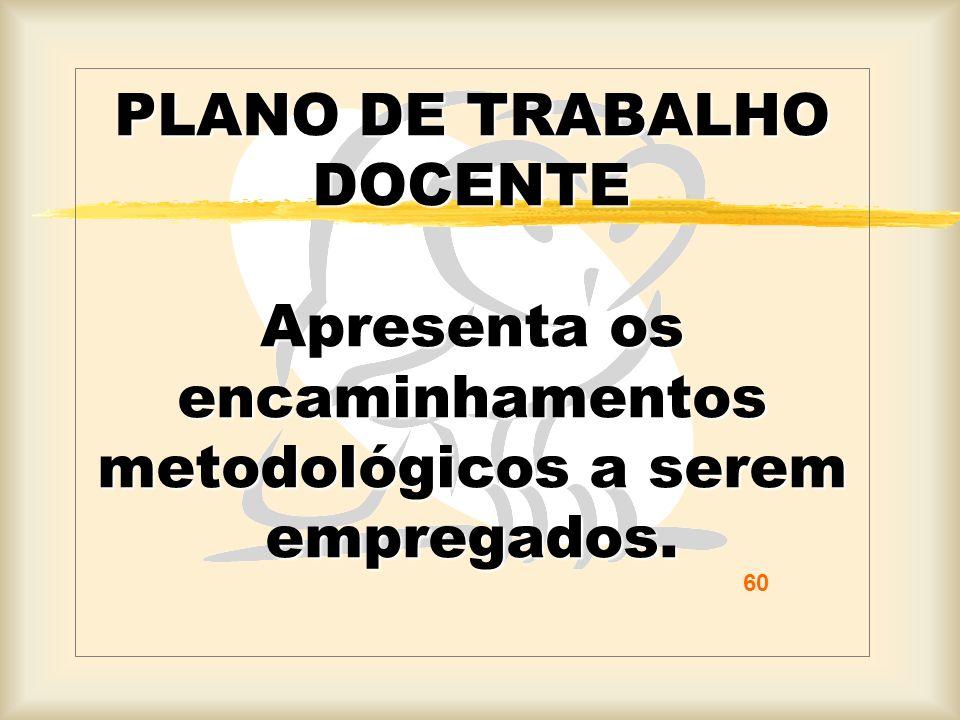 PLANO DE TRABALHO DOCENTE Apresenta os encaminhamentos metodológicos a serem empregados. 60