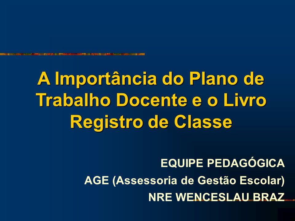 A Importância do Plano de Trabalho Docente e o Livro Registro de Classe EQUIPE PEDAGÓGICA AGE (Assessoria de Gestão Escolar) NRE WENCESLAU BRAZ