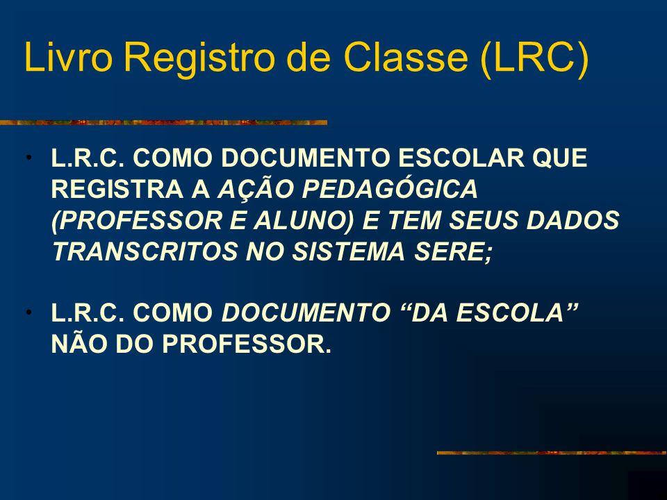 Livro Registro de Classe (LRC) L.R.C. COMO DOCUMENTO ESCOLAR QUE REGISTRA A AÇÃO PEDAGÓGICA (PROFESSOR E ALUNO) E TEM SEUS DADOS TRANSCRITOS NO SISTEM