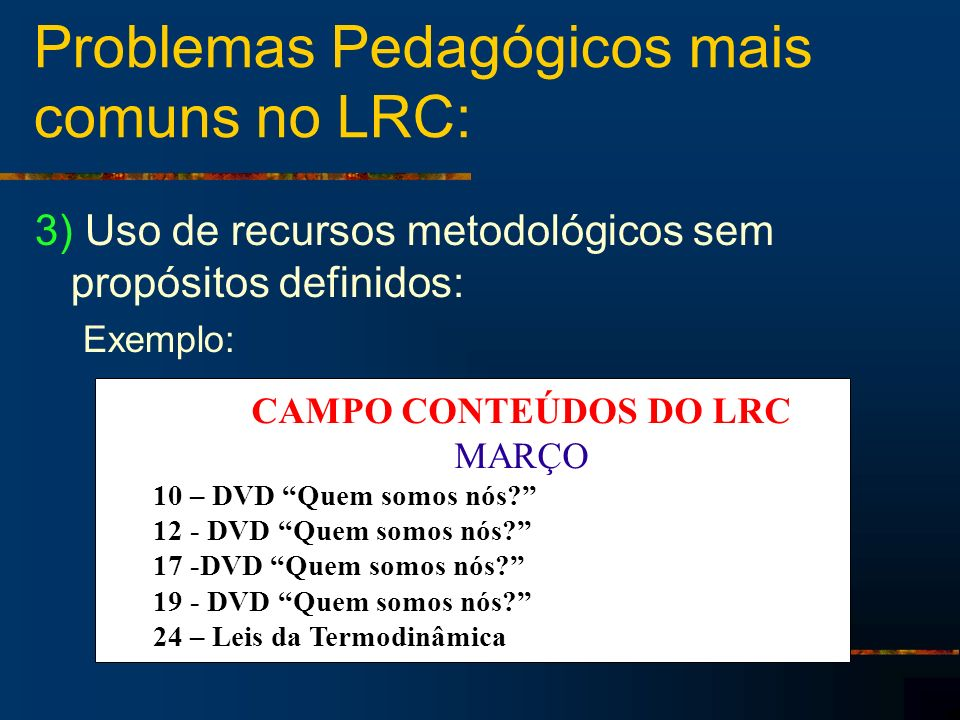 Problemas Pedagógicos mais comuns no LRC: 3) Uso de recursos metodológicos sem propósitos definidos: Exemplo: CAMPO CONTEÚDOS DO LRC MARÇO 10 – DVD Qu