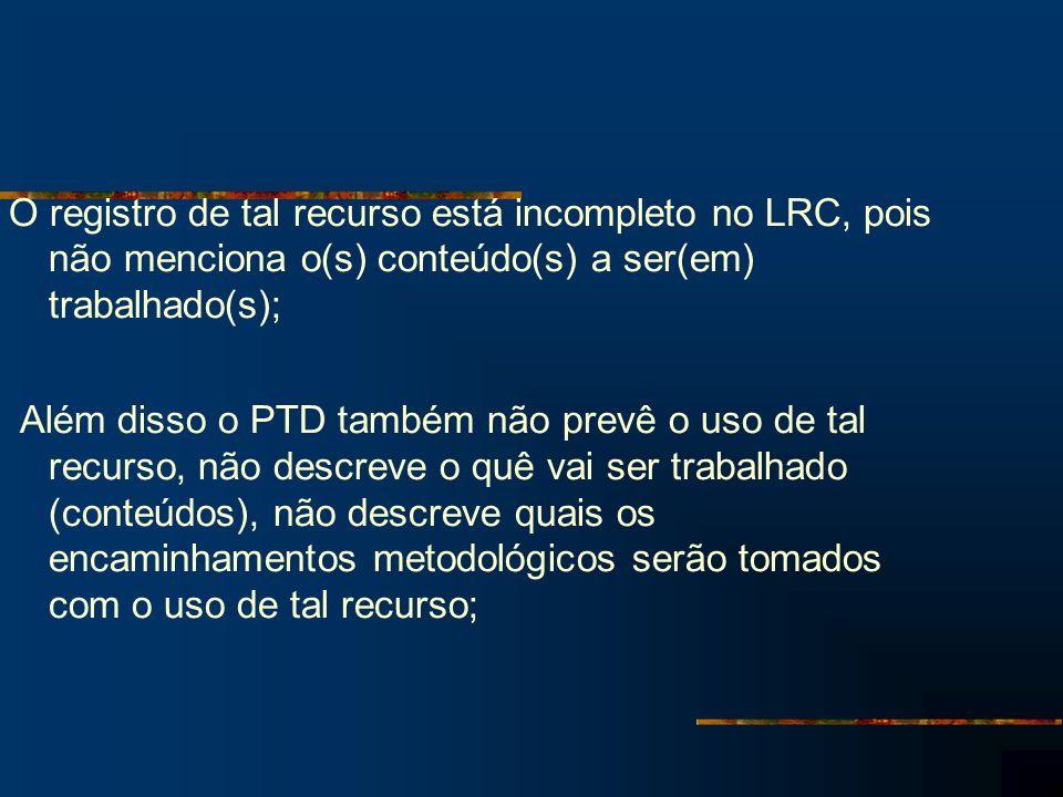 O registro de tal recurso está incompleto no LRC, pois não menciona o(s) conteúdo(s) a ser(em) trabalhado(s); Além disso o PTD também não prevê o uso