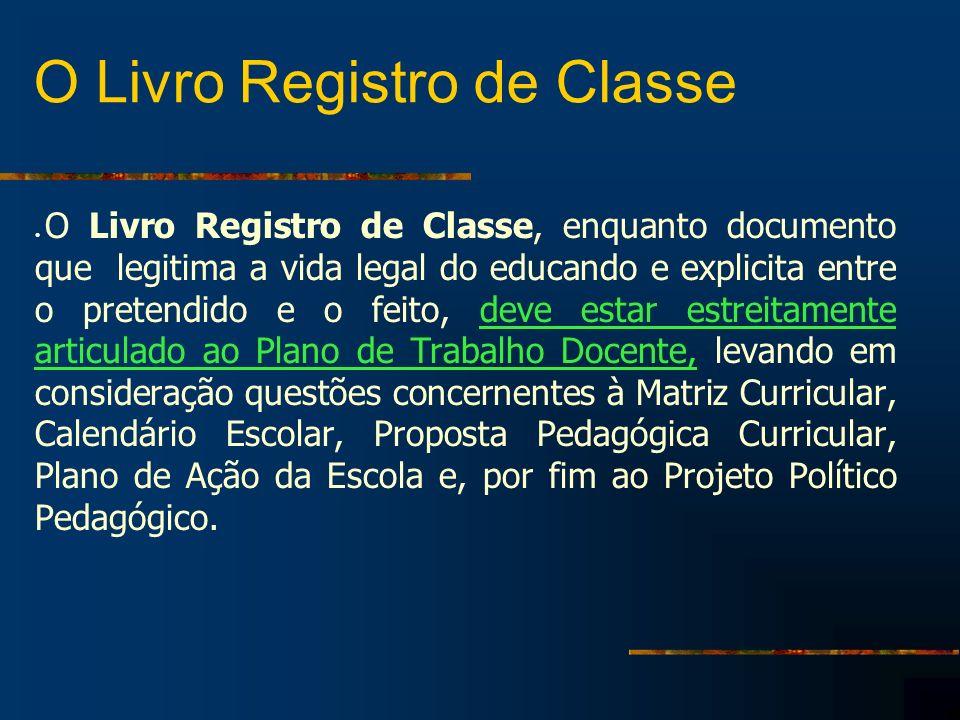 O Livro Registro de Classe O Livro Registro de Classe, enquanto documento que legitima a vida legal do educando e explicita entre o pretendido e o fei