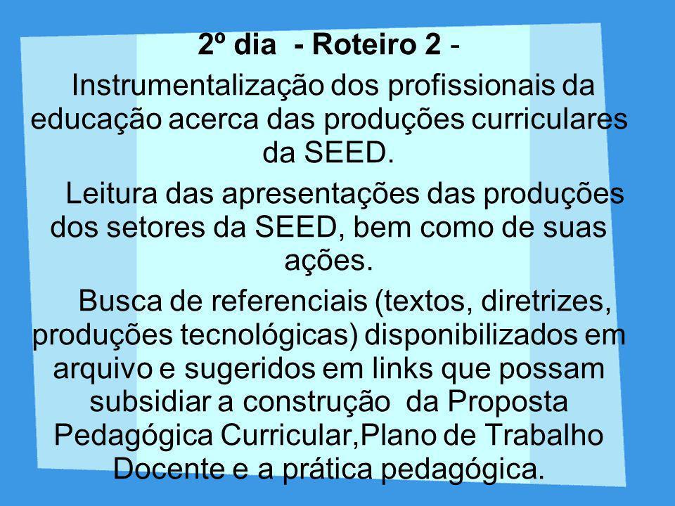 2º dia - Roteiro 2 - Instrumentalização dos profissionais da educação acerca das produções curriculares da SEED. Leitura das apresentações das produçõ