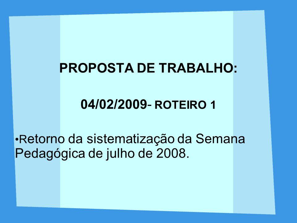 PROPOSTA DE TRABALHO: 04/02/2009- ROTEIRO 1 R etorno da sistematização da Semana Pedagógica de julho de 2008.