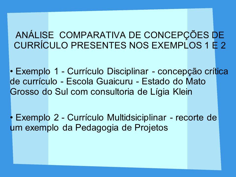 ANÁLISE COMPARATIVA DE CONCEPÇÕES DE CURRÍCULO PRESENTES NOS EXEMPLOS 1 E 2 Exemplo 1 - Currículo Disciplinar - concepção crítica de currículo - Escol