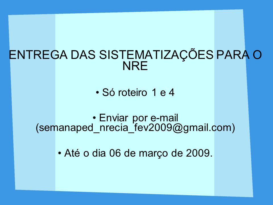 ENTREGA DAS SISTEMATIZAÇÕES PARA O NRE Só roteiro 1 e 4 Enviar por e-mail (semanaped_nrecia_fev2009@gmail.com) Até o dia 06 de março de 2009.
