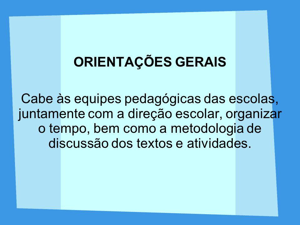 ORIENTAÇÕES GERAIS Cabe às equipes pedagógicas das escolas, juntamente com a direção escolar, organizar o tempo, bem como a metodologia de discussão d