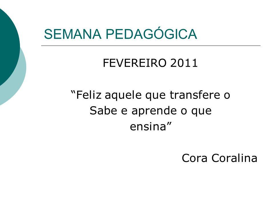SEMANA PEDAGÓGICA FEVEREIRO 2011 Feliz aquele que transfere o Sabe e aprende o que ensina Cora Coralina