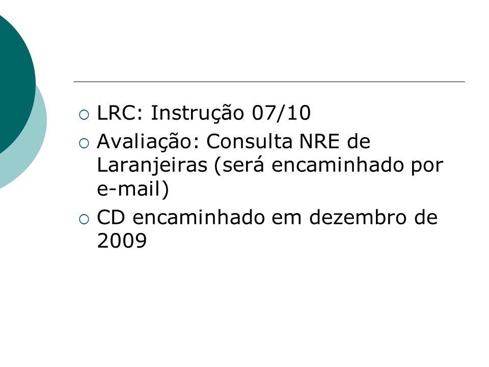 LRC: Instrução 07/10 Avaliação: Consulta NRE de Laranjeiras (será encaminhado por e-mail) CD encaminhado em dezembro de 2009