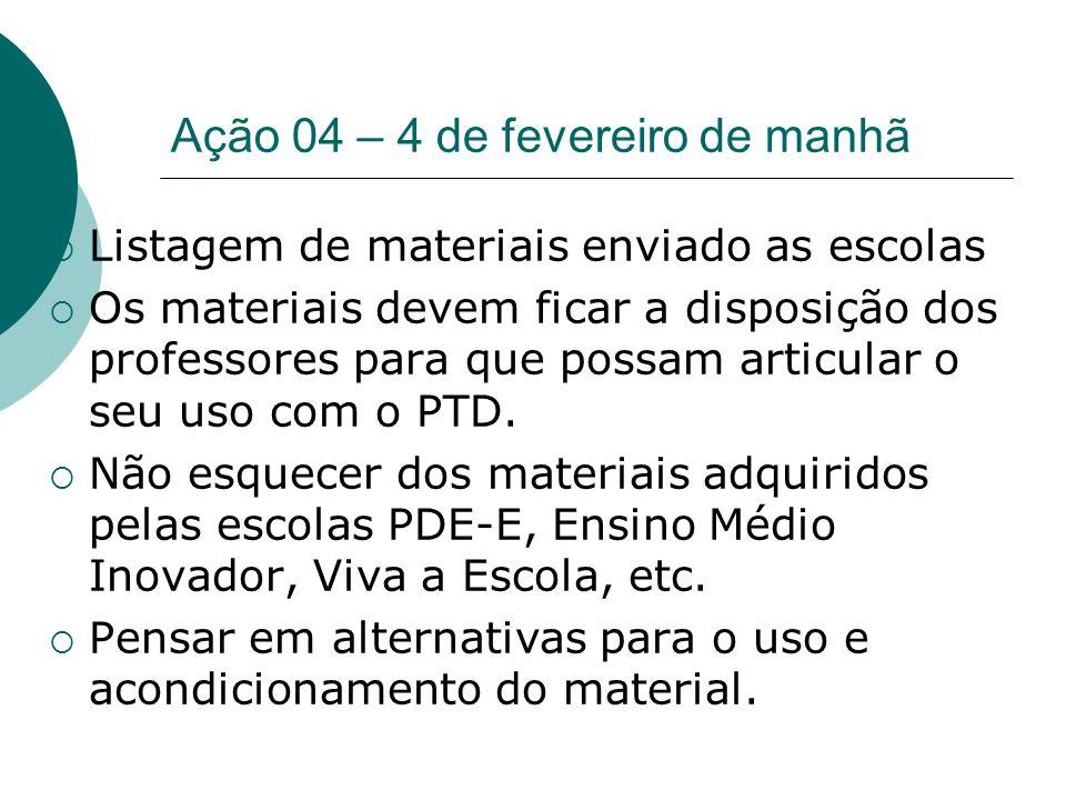 Ação 04 – 4 de fevereiro de manhã Listagem de materiais enviado as escolas Os materiais devem ficar a disposição dos professores para que possam artic